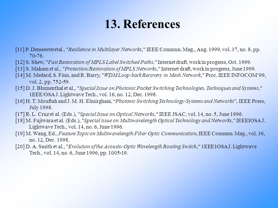 13. References [11] P. Demeesteretal., Resilience in Multilayer Networks, IEEE Commun. Mag., Aug. 1999, vol. 37, no. 8, pp. 70‑76.